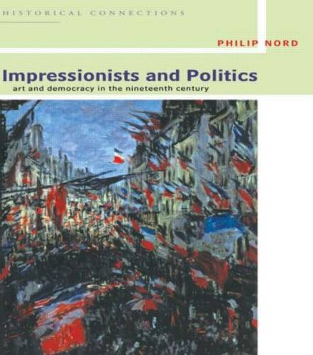 Impressionists and Politics: Art and Democracy in the Nineteenth Century - Historical Connections (Hardback)