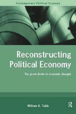 Reconstructing Political Economy: The Great Divide in Economic Thought - Routledge Studies in Contemporary Political Economy (Paperback)