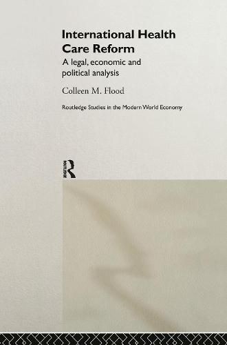 International Health Care Reform: A Legal, Economic and Political Analysis - Routledge Studies in the Modern World Economy No.24 (Hardback)