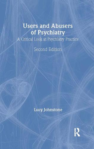 Users and Abusers of Psychiatry: A Critical Look at Psychiatric Practice (Hardback)
