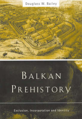 Balkan Prehistory: Exclusion, Incorporation and Identity (Paperback)