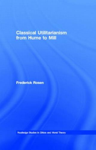 Classical Utilitarianism from Hume to Mill - Routledge Studies in Ethics and Moral Theory (Hardback)