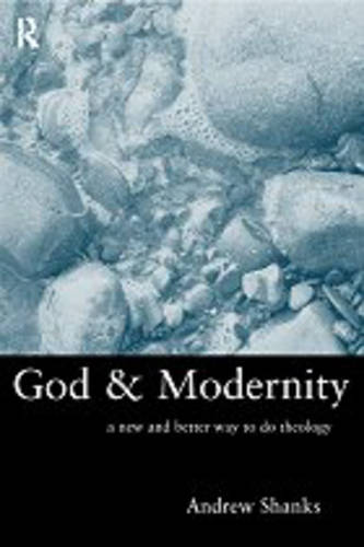 God and Modernity: A New and Better Way To Do Theology (Hardback)
