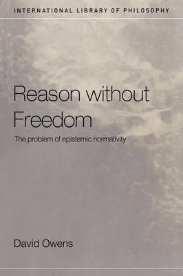 Reason Without Freedom: The Problem of Epistemic Normativity - International Library of Philosophy (Paperback)