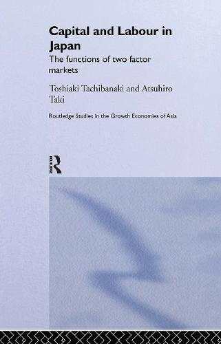 Capital and Labour in Japan: The Functions of Two Factor Markets - Routledge Studies in the Growth Economies of Asia (Hardback)