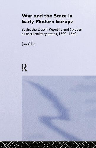 War and the State in Early Modern Europe: Spain, the Dutch Republic and Sweden as Fiscal-Military States - Warfare and History (Hardback)