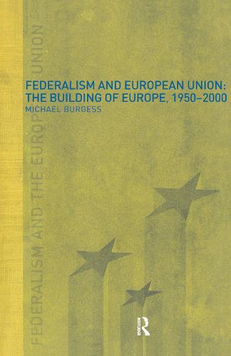 Federalism and the European Union: The Building of Europe, 1950-2000 (Hardback)