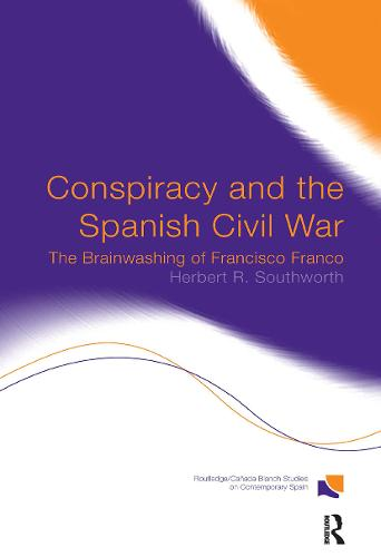 Conspiracy and the Spanish Civil War: The Brainwashing of Francisco Franco - Routledge/Canada Blanch Studies on Contemporary Spain (Hardback)