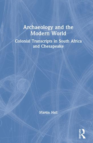 Archaeology and the Modern World: Colonial Transcripts in South Africa and Chesapeake (Hardback)