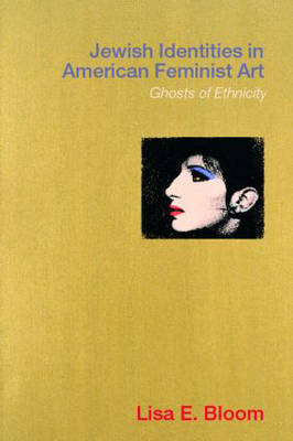 Jewish Identities in American Feminist Art: Ghosts of Ethnicity (Paperback)
