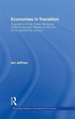 Economies in Transition: A Guide to China, Cuba, Mongolia, North Korea and Vietnam at the turn of the 21st Century - Routledge Studies in Development Economics (Hardback)