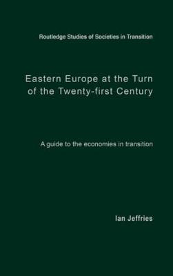 Eastern Europe at the Turn of the Twenty-First Century: A Guide to the Economies in Transition - Routledge Studies of Societies in Transition (Hardback)