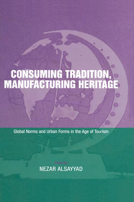 Consuming Tradition, Manufacturing Heritage: Global Norms and Urban Forms in the Age of Tourism (Hardback)