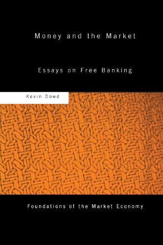 Money and the Market: Essays on Free Banking - Routledge Foundations of the Market Economy (Hardback)