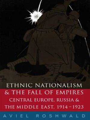 Ethnic Nationalism and the Fall of Empires: Central Europe, the Middle East and Russia, 1914-23 (Paperback)