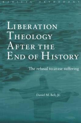 Liberation Theology after the End of History: The refusal to cease suffering - Routledge Radical Orthodoxy (Paperback)