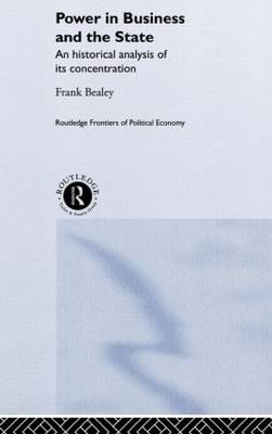 Power in Business and the State: An Historical Analysis of its Concentration - Routledge Frontiers of Political Economy (Hardback)