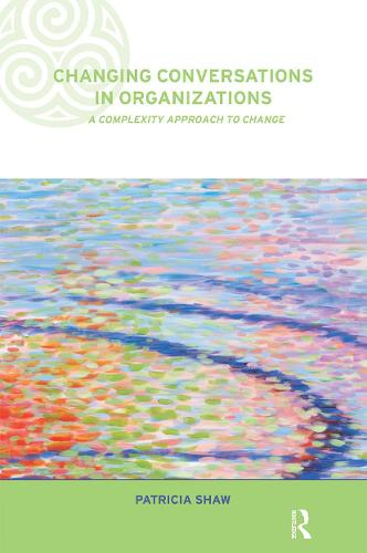Changing Conversations in Organizations: A Complexity Approach to Change - Complexity and Emergence in Organizations (Paperback)