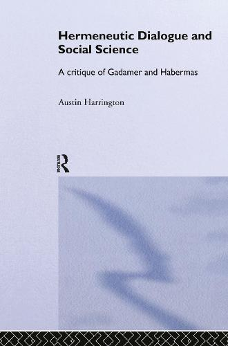Hermeneutic Dialogue and Social Science: A Critique of Gadamer and Habermas - Routledge Studies in Social and Political Thought 31 (Hardback)