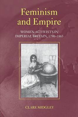 Feminism and Empire: Women Activists in Imperial Britain, 1790-1865 (Paperback)