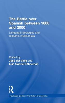 The Battle Over Spanish Between 1800 and 2000: Language and Ideologies and Hispanic Intellectuals (Hardback)