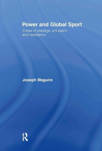 Power and Global Sport: Zones of Prestige, Emulation and Resistance (Hardback)