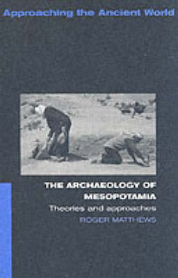 The Archaeology of Mesopotamia: Theories and Approaches - Approaching the Ancient World (Paperback)