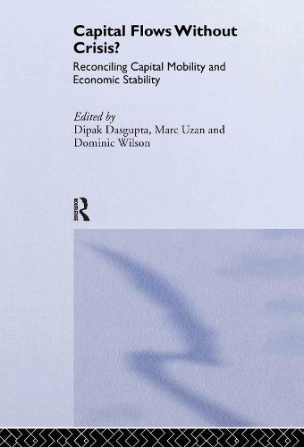 Capital Flows Without Crisis?: Reconciling Capital Mobility and Economic Stability - Routledge Studies in the Modern World Economy 31 (Hardback)