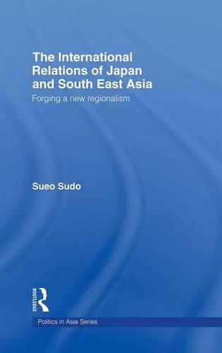 The International Relations of Japan and South East Asia: Forging a New Regionalism - Politics in Asia (Hardback)