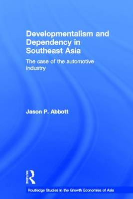 Developmentalism and Dependency in Southeast Asia: The Case of the Automotive Industry - Routledge Studies in the Growth Economies of Asia (Hardback)