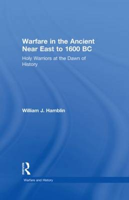 Warfare in the Ancient Near East to 1600 BC: Holy Warriors at the Dawn of History - Warfare and History (Hardback)