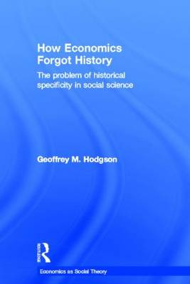 How Economics Forgot History: The Problem of Historical Specificity in Social Science - Economics as Social Theory (Hardback)