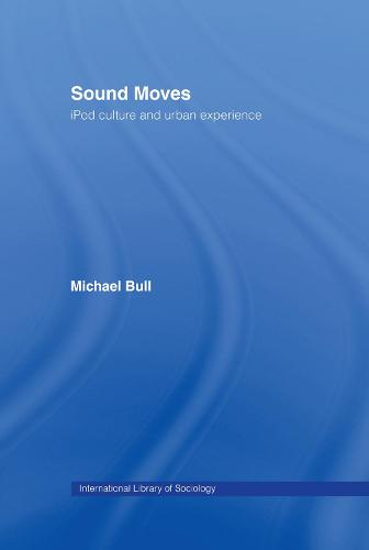 Sound Moves: iPod Culture and Urban Experience - International Library of Sociology (Hardback)