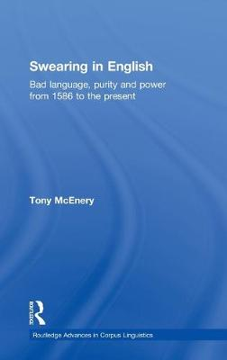 Swearing in English: Bad Language, Purity and Power from 1586 to the Present - Routledge Advances in Corpus Linguistics (Hardback)