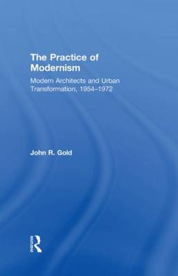 The Practice of Modernism: Modern Architects and Urban Transformation, 1954-1972 (Hardback)
