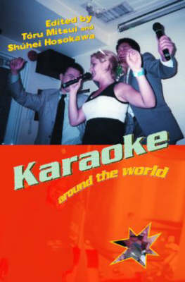 Karaoke Around the World: Global Technology, Local Singing - Routledge Research in Cultural and Media Studies (Paperback)