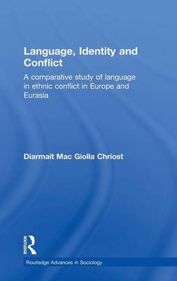 Language, Identity and Conflict: A Comparative Study of Language in Ethnic Conflict in Europe and Eurasia - Routledge Advances in Sociology (Hardback)