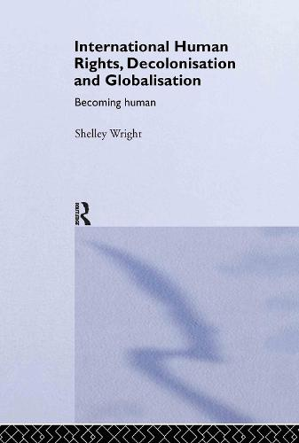 International Human Rights, Decolonisation and Globalisation: Becoming Human - Routledge Studies in International Law (Hardback)