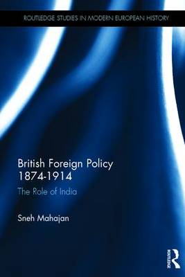 British Foreign Policy 1874-1914: The Role of India - Routledge Studies in Modern European History (Hardback)