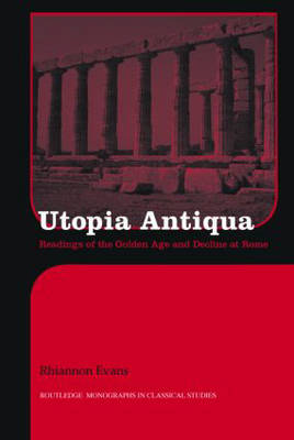 Utopia Antiqua: Readings of the Golden Age and Decline at Rome - Routledge Monographs in Classical Studies (Hardback)
