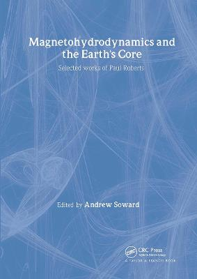 Magnetohydrodynamics and the Earth's Core: Selected Works by Paul Roberts - The Fluid Mechanics of Astrophysics and Geophysics (Hardback)