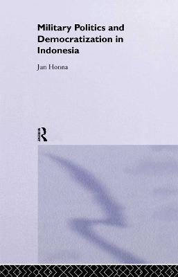 Military Politics and Democratization in Indonesia - Rethinking Southeast Asia (Hardback)