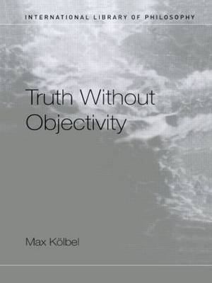 Truth Without Objectivity - International Library of Philosophy (Paperback)