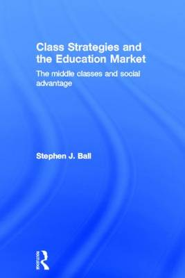 Class Strategies and the Education Market: The Middle Classes and Social Advantage (Hardback)