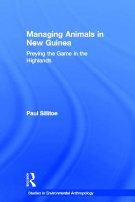 Managing Animals in New Guinea: Preying the Game in the Highlands - Studies in Environmental Anthropology (Hardback)