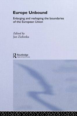 Europe Unbound: Enlarging and Reshaping the Boundaries of the European Union - Routledge Advances in European Politics (Hardback)