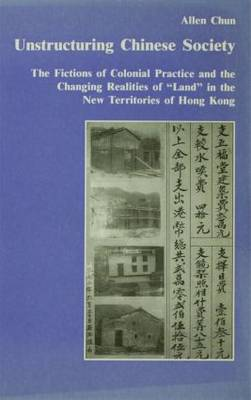 "Unstructuring Chinese Society: The Fictions of Colonial Practice and the Changing Realities of ""Land"" in the New Territories of Hong Kong (Paperback)"