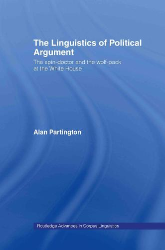 The Linguistics of Political Argument: The Spin-Doctor and the Wolf-Pack at the White House - Routledge Advances in Corpus Linguistics (Hardback)