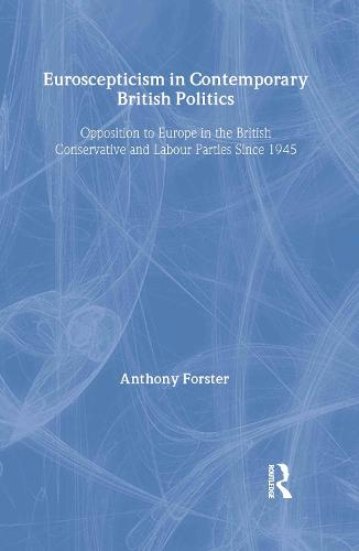 Euroscepticism in Contemporary British Politics: Opposition to Europe in the Conservative and Labour Parties since 1945 (Hardback)