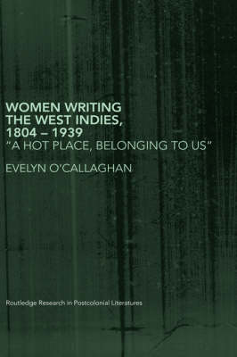 Women Writing the West Indies, 1804-1939: 'A Hot Place, Belonging To Us' - Routledge Research in Postcolonial Literatures (Hardback)